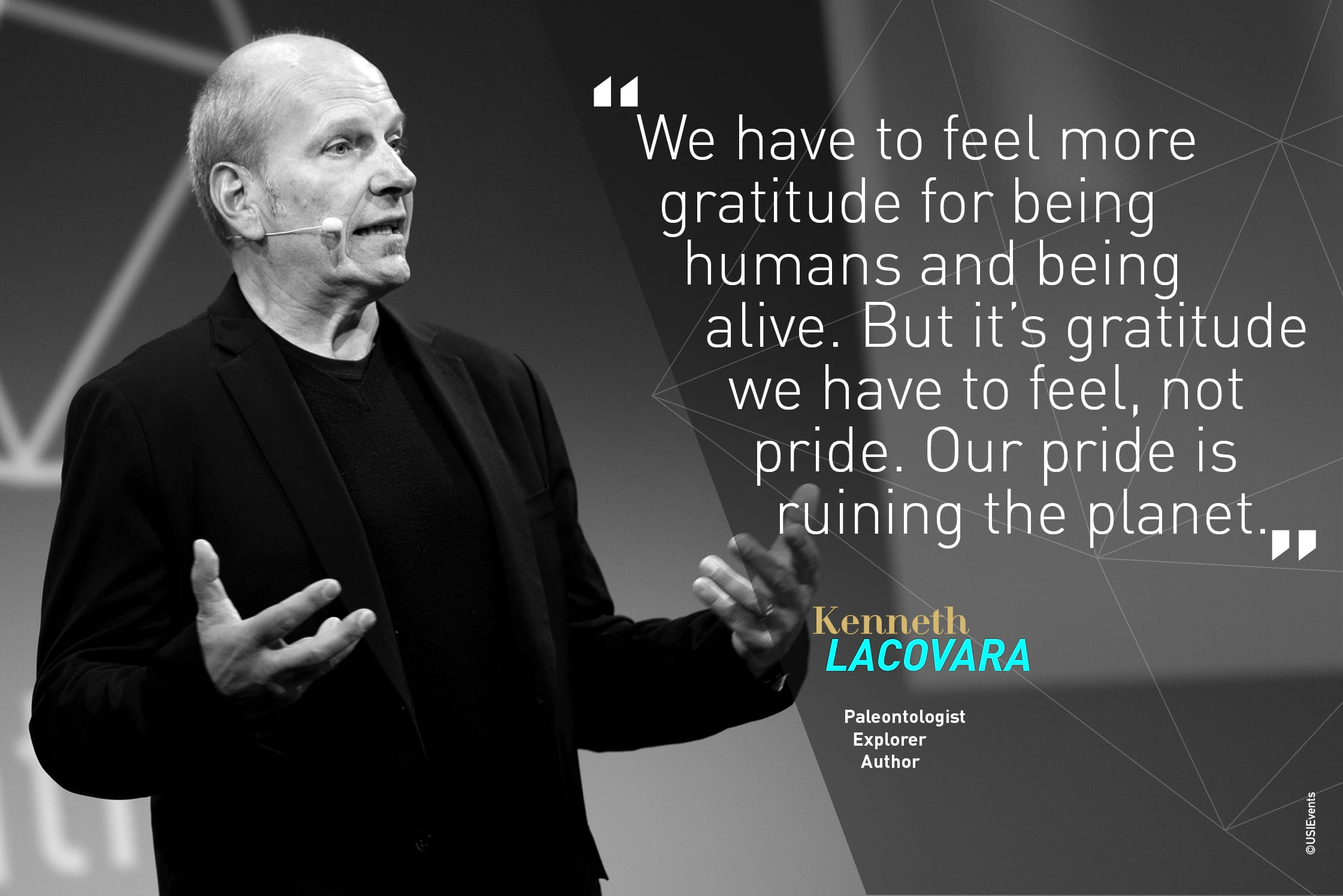 Citation du spécialiste des dinosaures Kenneth Lacovara à USI 2018 : We have to feel gratitude being human and being alive. Not pride. Our pride is ruining the planet""